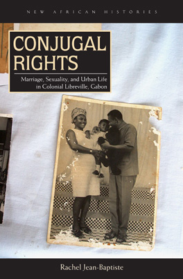 Conjugal Rights Marriage, Sexuality, and Urban Life in Colonial Libreville, Gabon