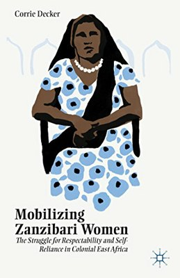 Mobilizing Zanzibari Women: The Struggle for Respectability and Self-Reliance in Colonial East Africa