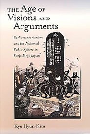 The Age of Visions and Arguments: Parliamentarianism and the National Public Sphere in Early Meiji Japan